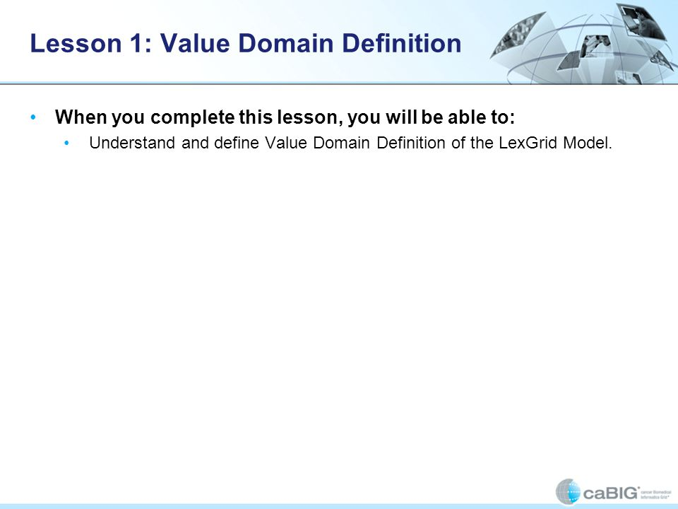 Lesson 1: Value Domain Definition When you complete this lesson, you will be able to: Understand and define Value Domain Definition of the LexGrid Model.