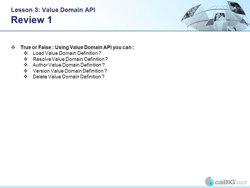 Lesson 3: Value Domain API Review 1 True or False : Using Value Domain API you can : Load Value Domain Definition ? Resolve Value Domain Definition ?