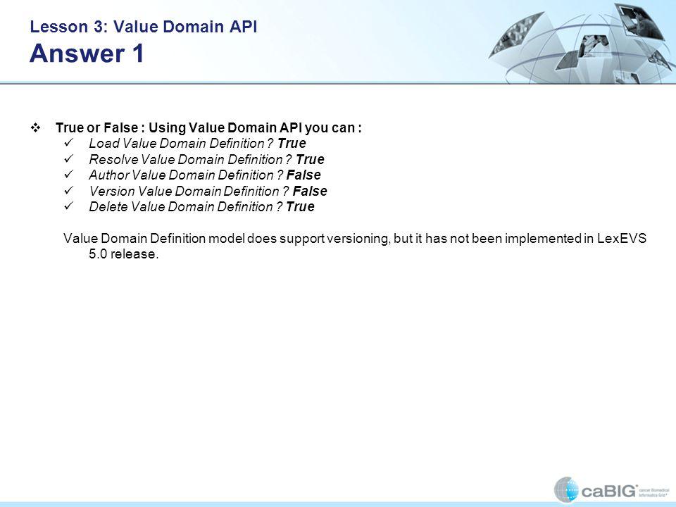 Lesson 3: Value Domain API Answer 1 True or False : Using Value Domain API you can : Load Value Domain Definition ? True Resolve Value Domain Definiti