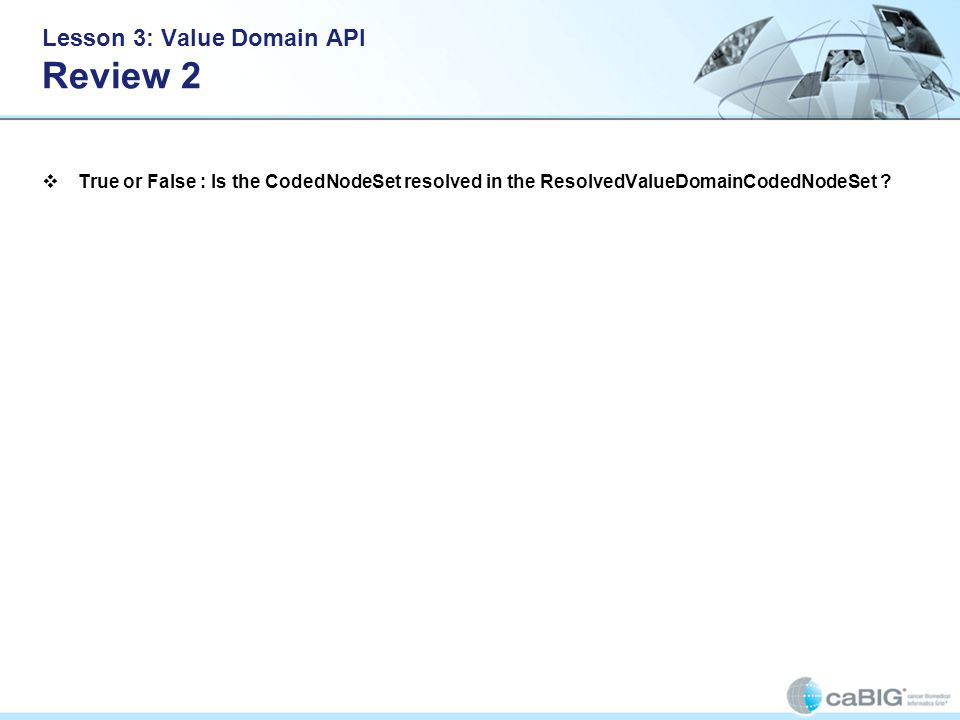 Lesson 3: Value Domain API Review 2 True or False : Is the CodedNodeSet resolved in the ResolvedValueDomainCodedNodeSet