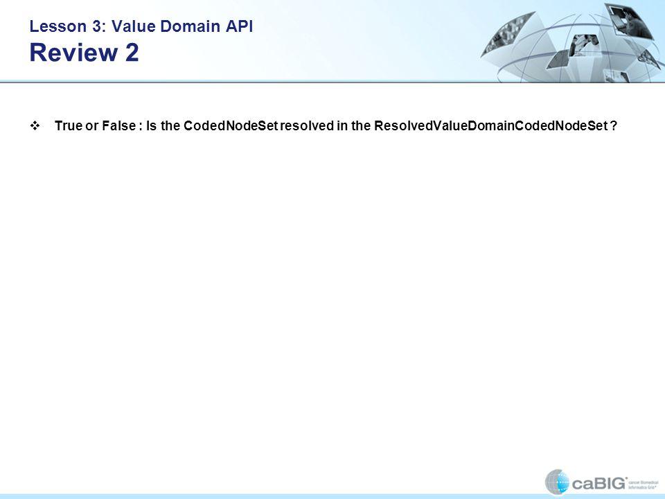 Lesson 3: Value Domain API Review 2 True or False : Is the CodedNodeSet resolved in the ResolvedValueDomainCodedNodeSet ?