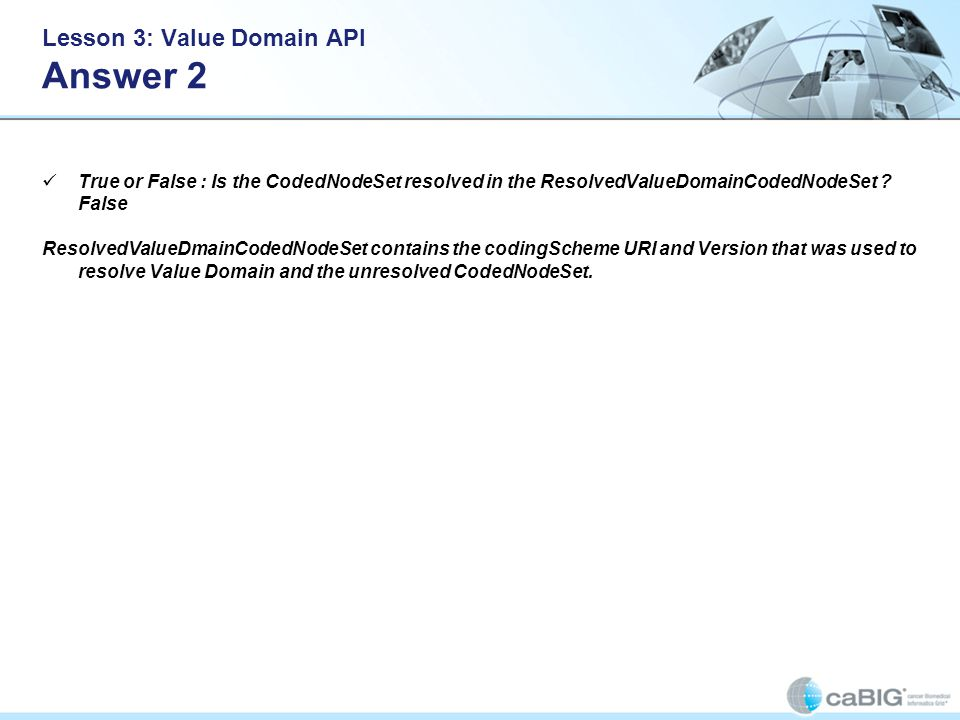Lesson 3: Value Domain API Answer 2 True or False : Is the CodedNodeSet resolved in the ResolvedValueDomainCodedNodeSet ? False ResolvedValueDmainCode