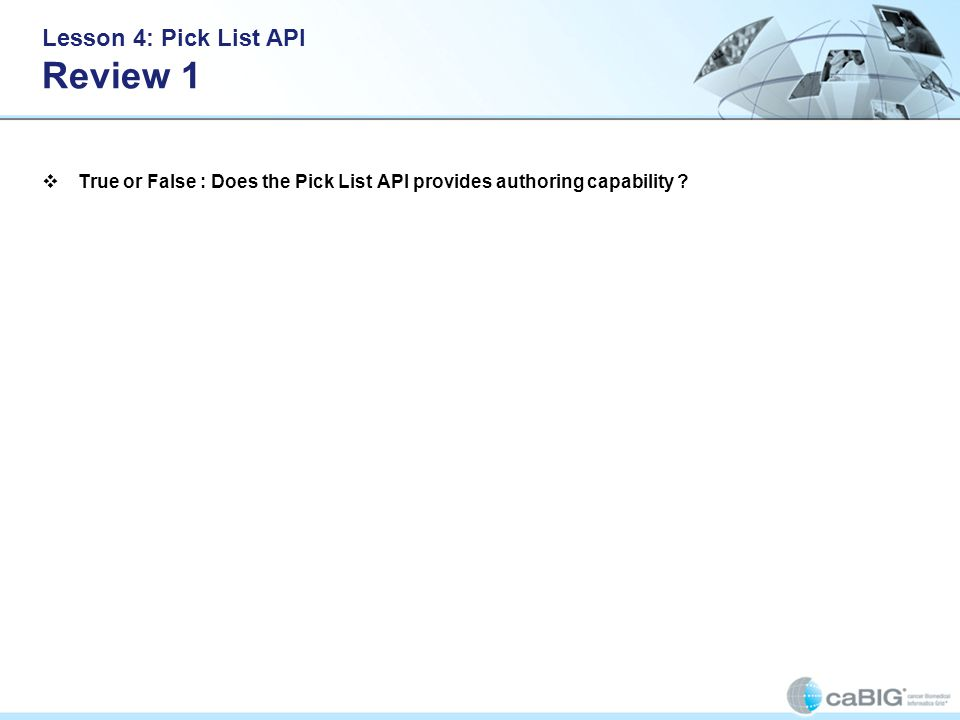Lesson 4: Pick List API Review 1 True or False : Does the Pick List API provides authoring capability