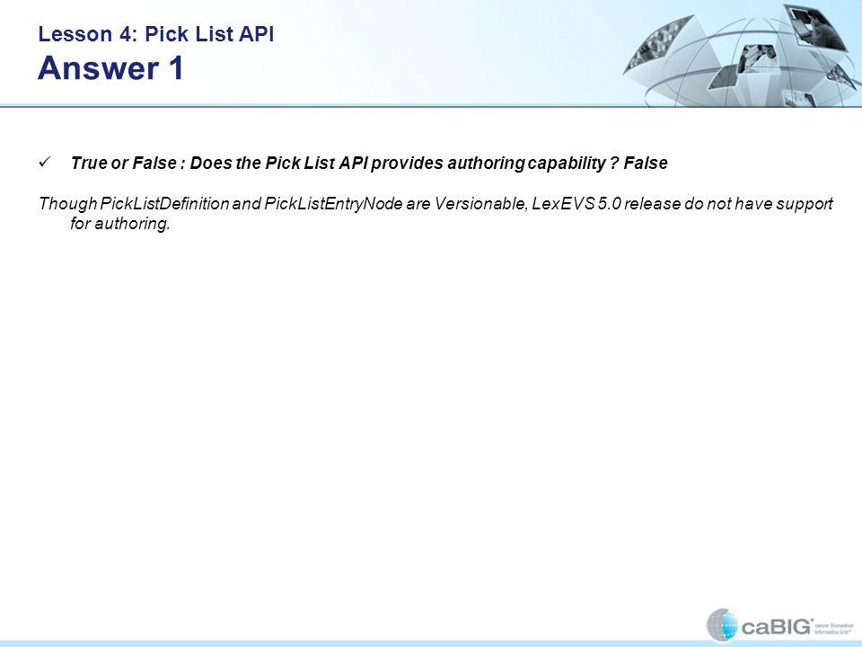 Lesson 4: Pick List API Answer 1 True or False : Does the Pick List API provides authoring capability ? False Though PickListDefinition and PickListEn