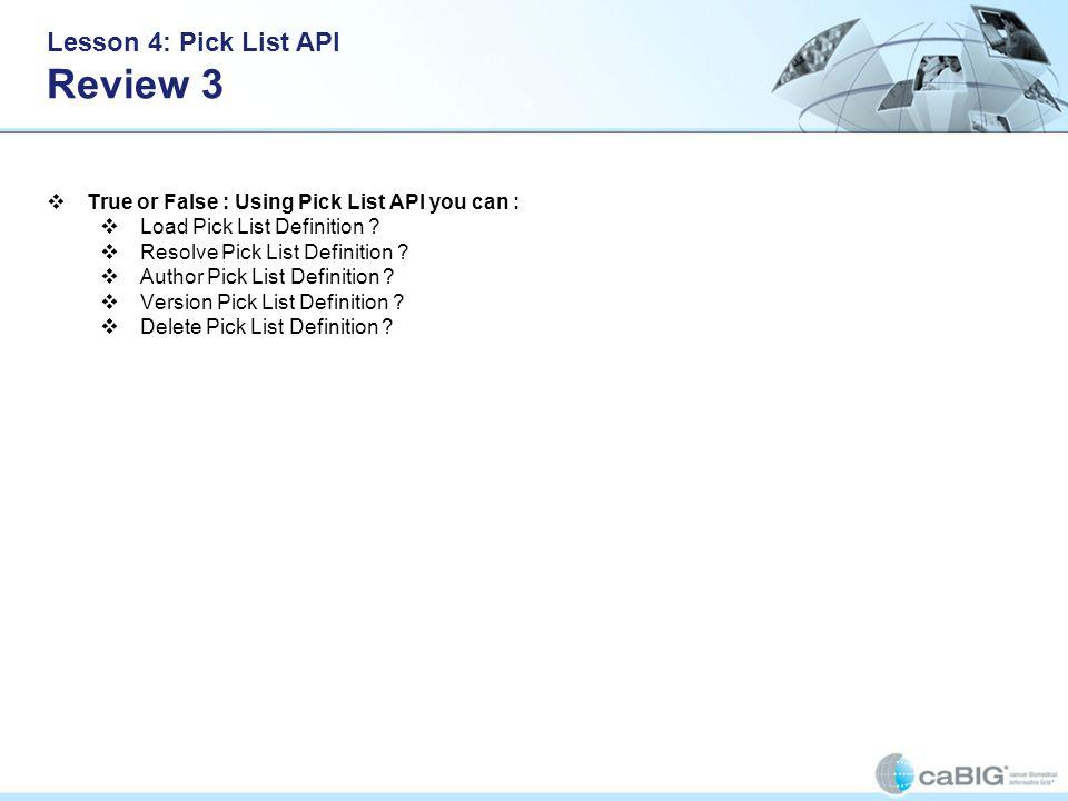 Lesson 4: Pick List API Review 3 True or False : Using Pick List API you can : Load Pick List Definition ? Resolve Pick List Definition ? Author Pick