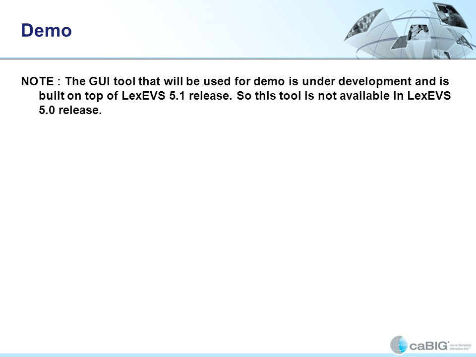 Demo NOTE : The GUI tool that will be used for demo is under development and is built on top of LexEVS 5.1 release.
