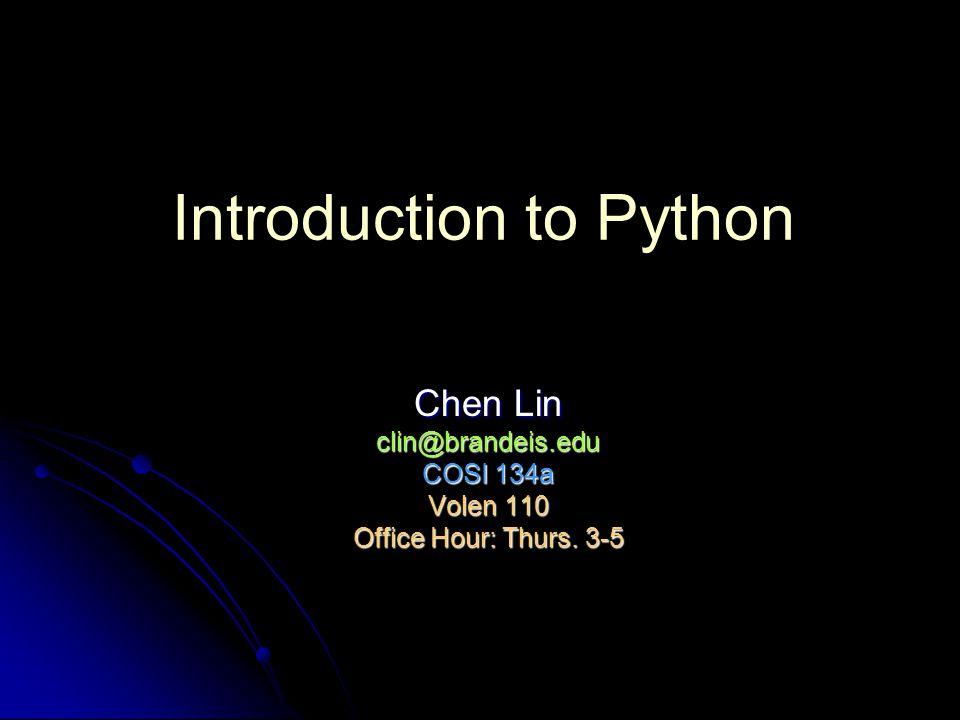 Introduction to Python Chen Lin clin@brandeis.edu COSI 134a Volen 110 Office Hour: Thurs. 3-5