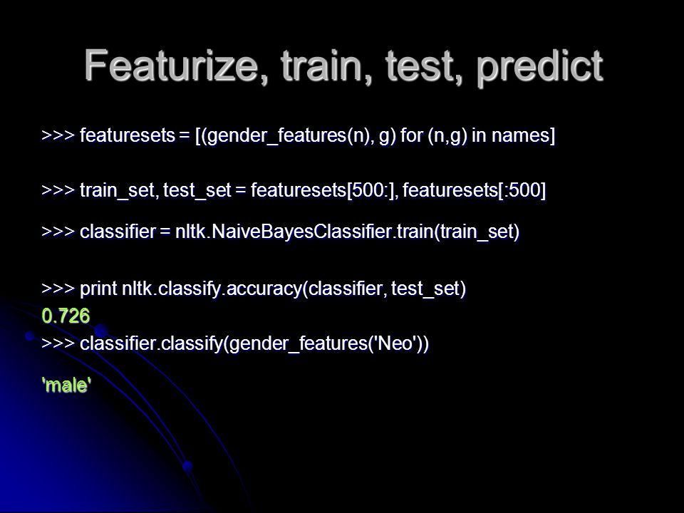 Featurize, train, test, predict >>> featuresets = [(gender_features(n), g) for (n,g) in names] >>> train_set, test_set = featuresets[500:], featureset