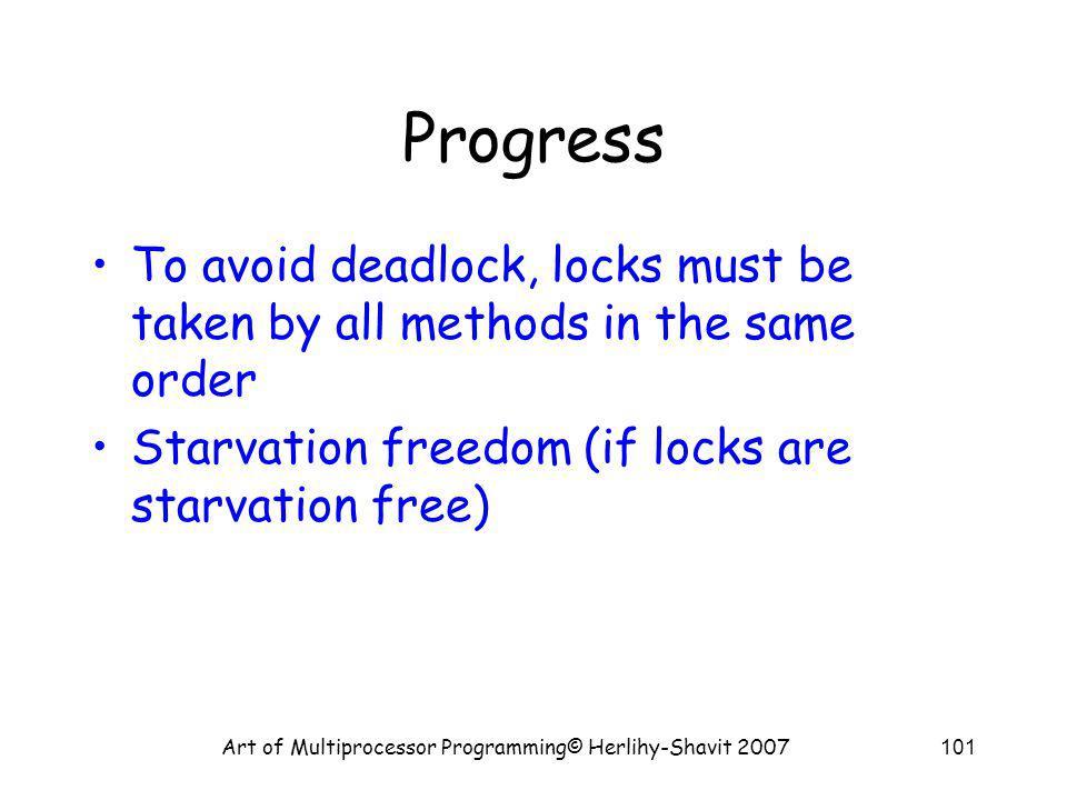 Art of Multiprocessor Programming© Herlihy-Shavit 2007101 Progress To avoid deadlock, locks must be taken by all methods in the same order Starvation