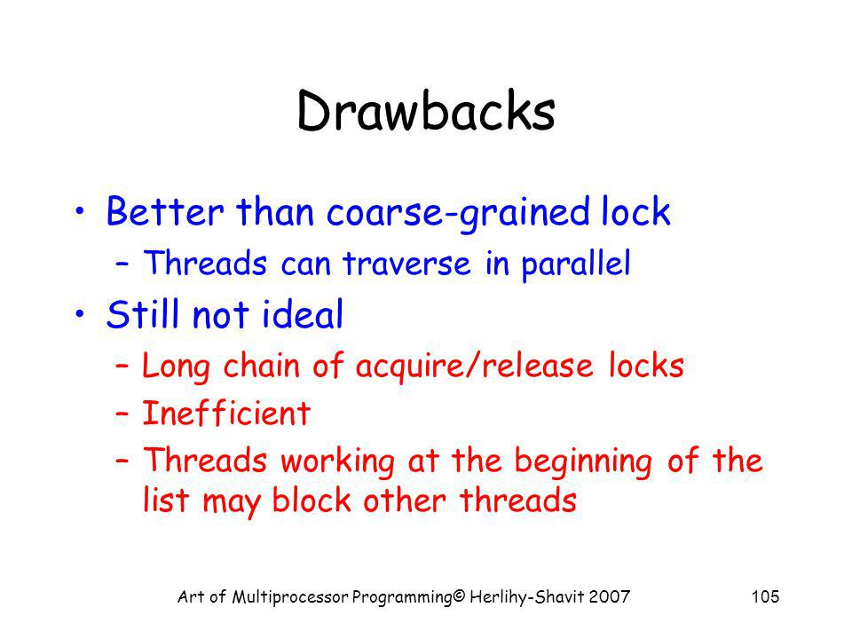 Art of Multiprocessor Programming© Herlihy-Shavit 2007105 Drawbacks Better than coarse-grained lock –Threads can traverse in parallel Still not ideal