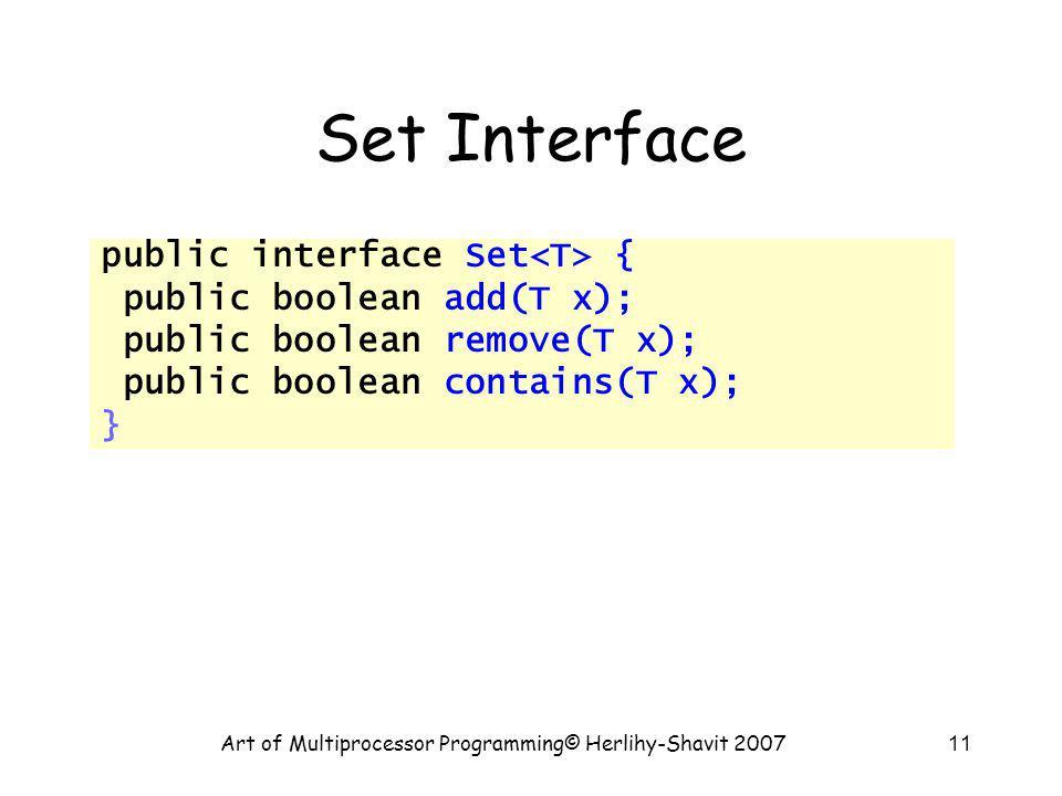 Art of Multiprocessor Programming© Herlihy-Shavit 200711 Set Interface public interface Set { public boolean add(T x); public boolean remove(T x); pub