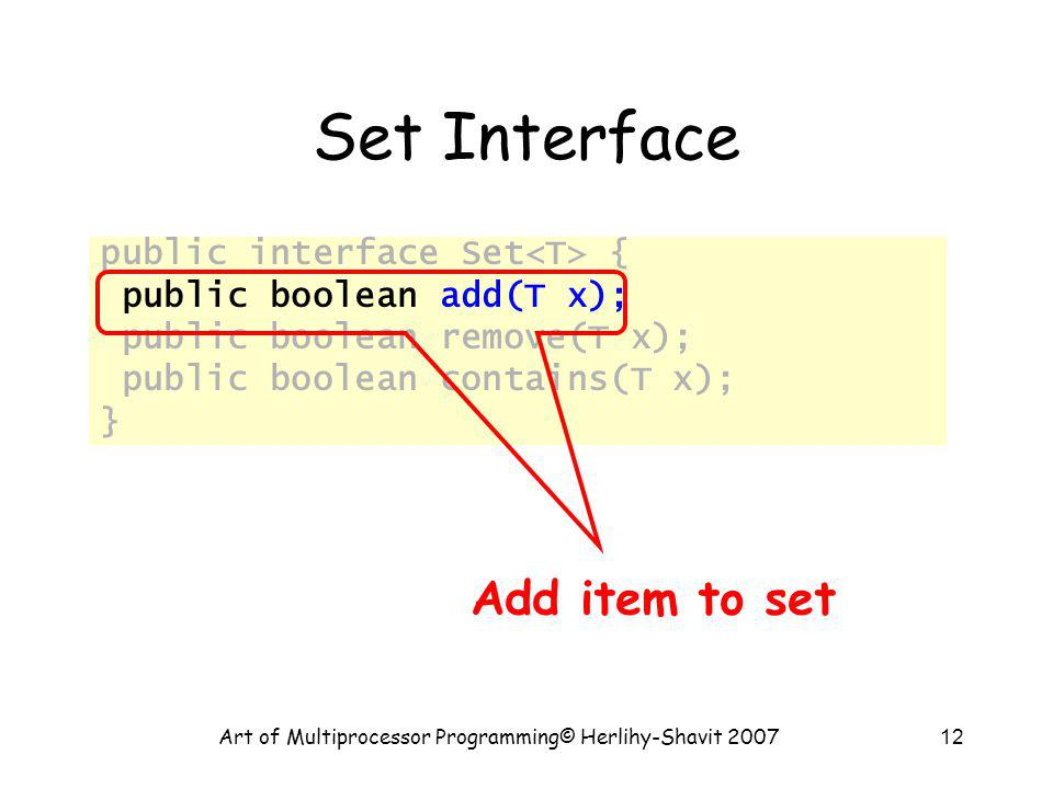 Art of Multiprocessor Programming© Herlihy-Shavit 200712 Set Interface public interface Set { public boolean add(T x); public boolean remove(T x); public boolean contains(T x); } Add item to set