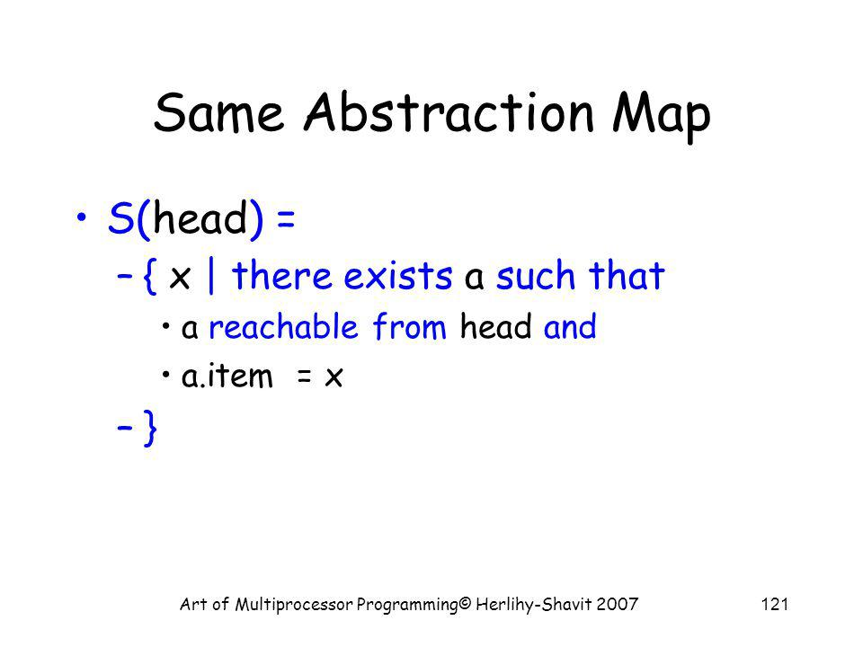 Art of Multiprocessor Programming© Herlihy-Shavit 2007121 Same Abstraction Map S(head) = –{ x | there exists a such that a reachable from head and a.item = x –}