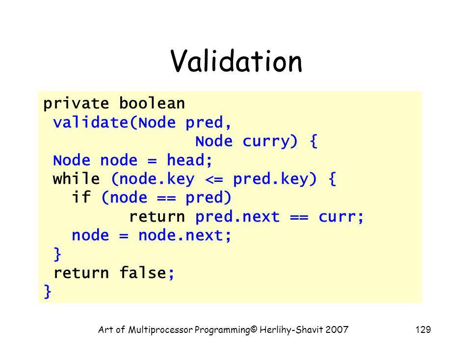 Art of Multiprocessor Programming© Herlihy-Shavit 2007129 Validation private boolean validate(Node pred, Node curry) { Node node = head; while (node.k