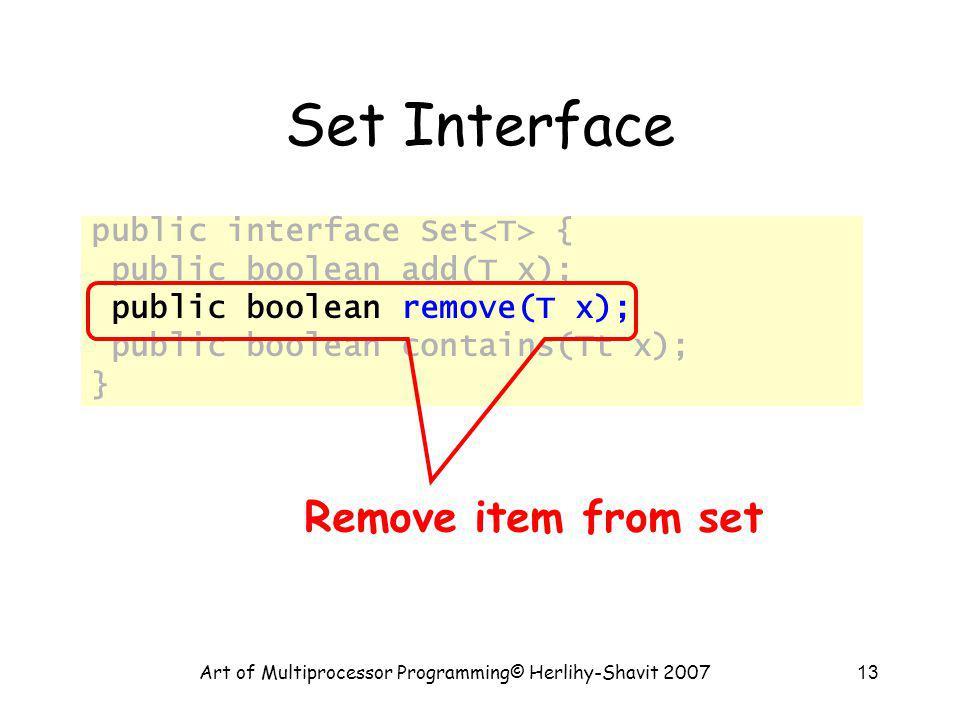 Art of Multiprocessor Programming© Herlihy-Shavit 200713 Set Interface public interface Set { public boolean add(T x); public boolean remove(T x); pub