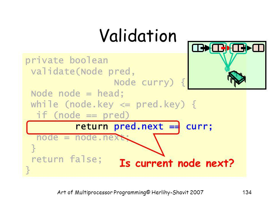 Art of Multiprocessor Programming© Herlihy-Shavit 2007134 private boolean validate(Node pred, Node curry) { Node node = head; while (node.key <= pred.key) { if (node == pred) return pred.next == curr; node = node.next; } return false; } Validation Is current node next