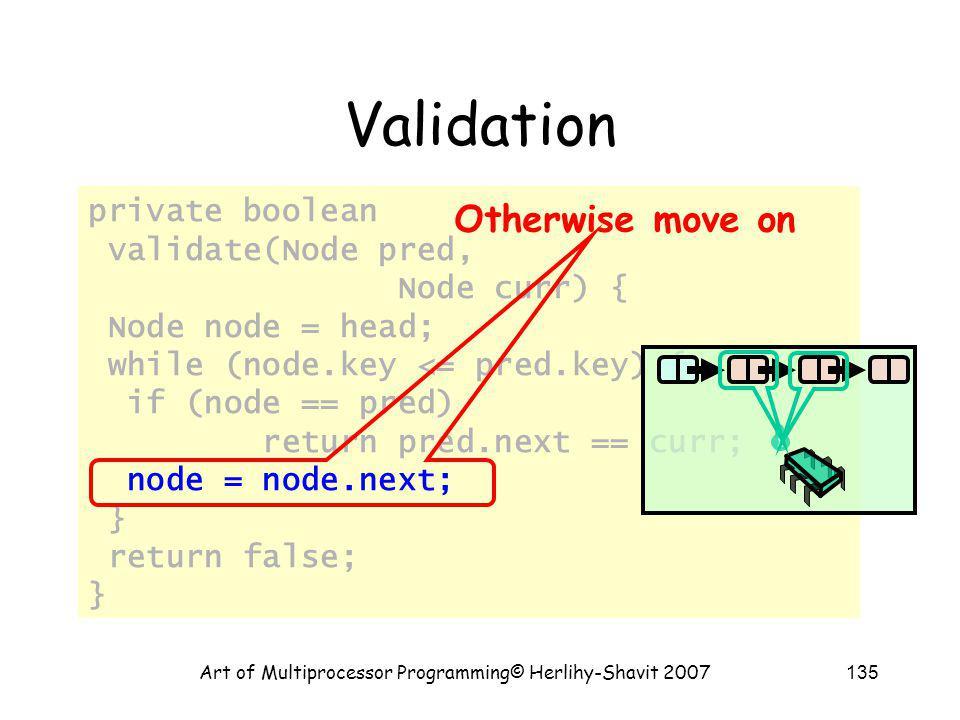 Art of Multiprocessor Programming© Herlihy-Shavit 2007135 private boolean validate(Node pred, Node curr) { Node node = head; while (node.key <= pred.k