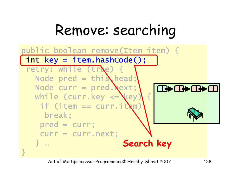 Art of Multiprocessor Programming© Herlihy-Shavit 2007138 public boolean remove(Item item) { int key = item.hashCode(); retry: while (true) { Node pre