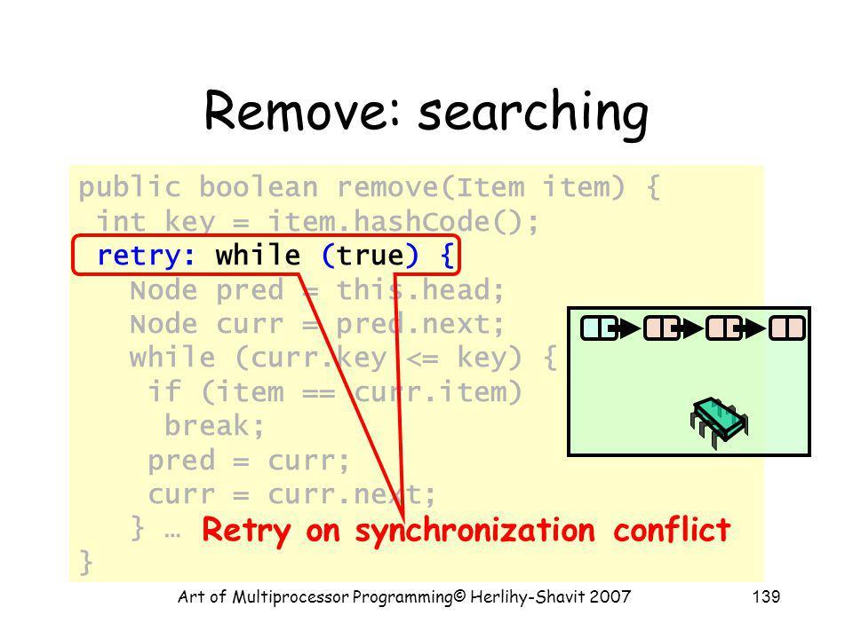 Art of Multiprocessor Programming© Herlihy-Shavit 2007139 public boolean remove(Item item) { int key = item.hashCode(); retry: while (true) { Node pre