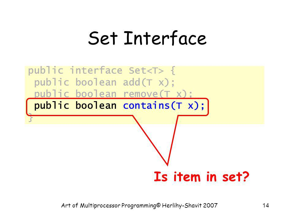 Art of Multiprocessor Programming© Herlihy-Shavit 200714 Set Interface public interface Set { public boolean add(T x); public boolean remove(T x); public boolean contains(T x); } Is item in set