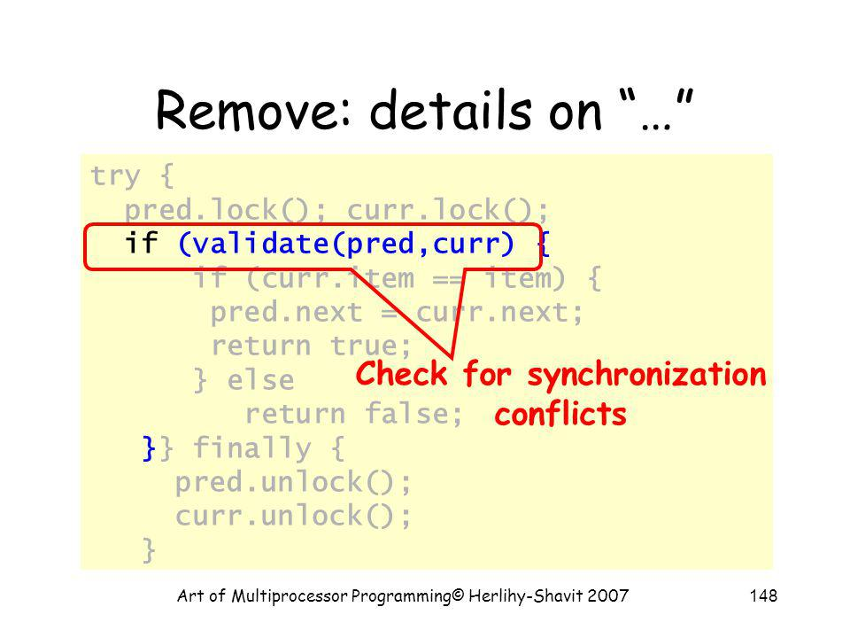 Art of Multiprocessor Programming© Herlihy-Shavit 2007148 try { pred.lock(); curr.lock(); if (validate(pred,curr) { if (curr.item == item) { pred.next