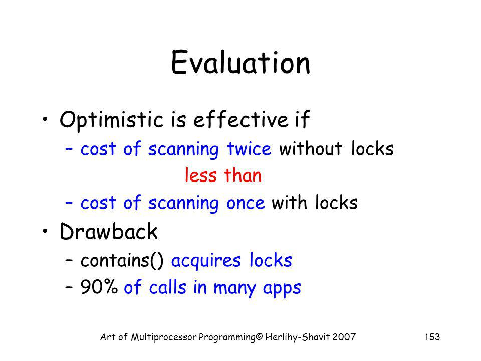 Art of Multiprocessor Programming© Herlihy-Shavit 2007153 Evaluation Optimistic is effective if –cost of scanning twice without locks less than –cost of scanning once with locks Drawback –contains() acquires locks –90% of calls in many apps