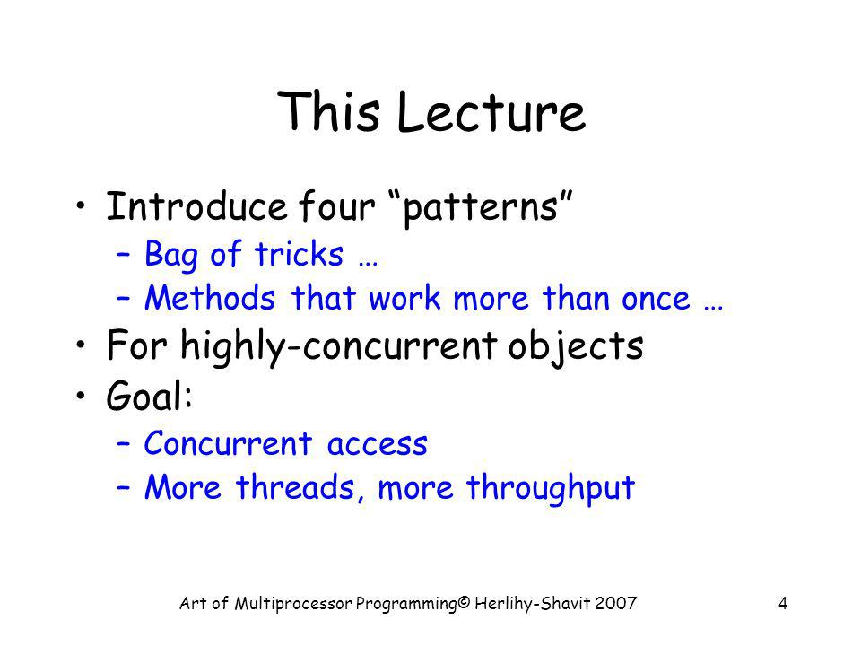 Art of Multiprocessor Programming© Herlihy-Shavit 20074 This Lecture Introduce four patterns –Bag of tricks … –Methods that work more than once … For highly-concurrent objects Goal: –Concurrent access –More threads, more throughput