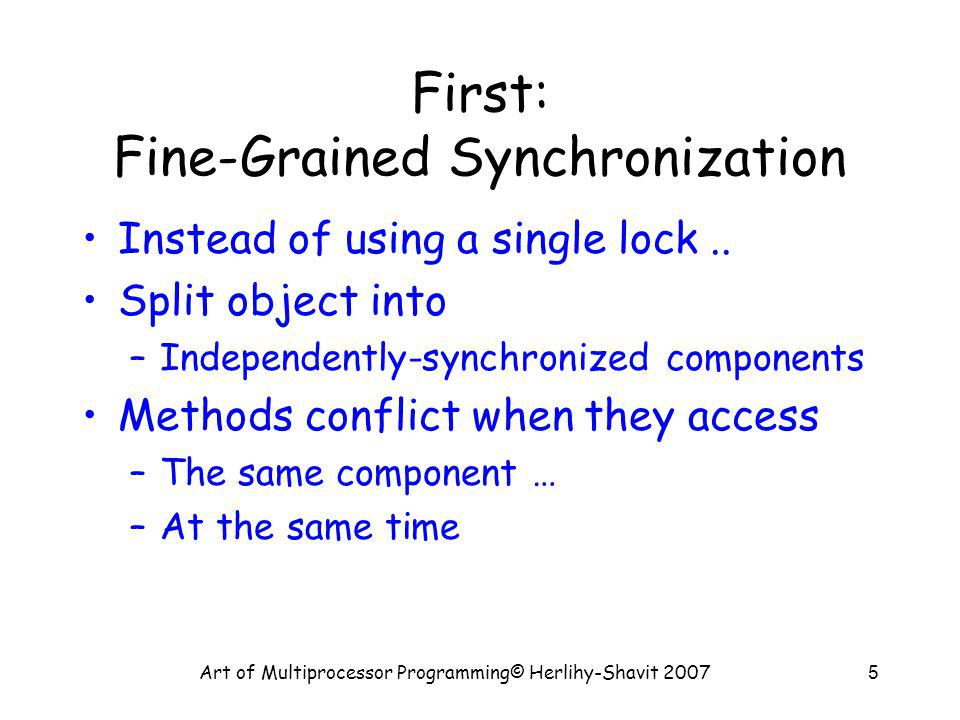 Art of Multiprocessor Programming© Herlihy-Shavit 20075 First: Fine-Grained Synchronization Instead of using a single lock..