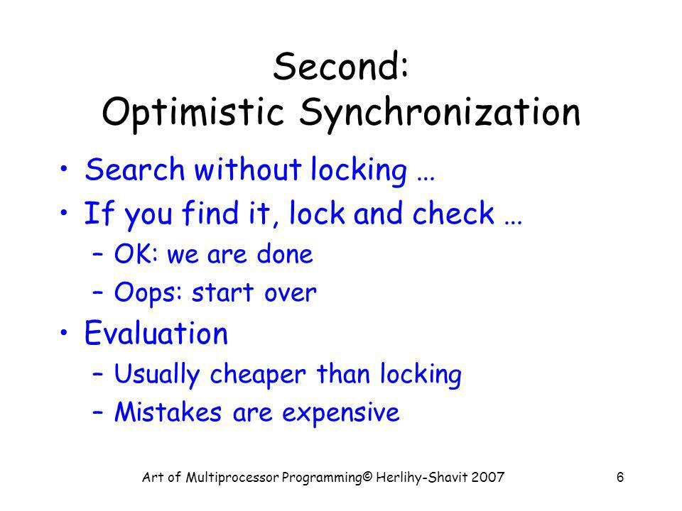 Art of Multiprocessor Programming© Herlihy-Shavit 20076 Second: Optimistic Synchronization Search without locking … If you find it, lock and check … –