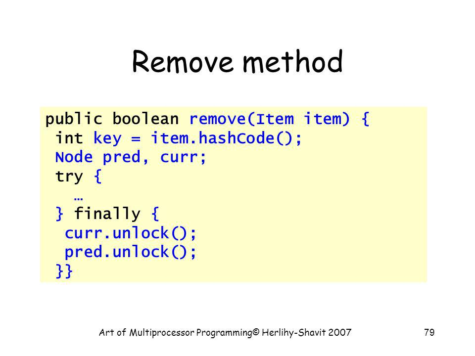 Art of Multiprocessor Programming© Herlihy-Shavit 200779 Remove method public boolean remove(Item item) { int key = item.hashCode(); Node pred, curr; try { … } finally { curr.unlock(); pred.unlock(); }}