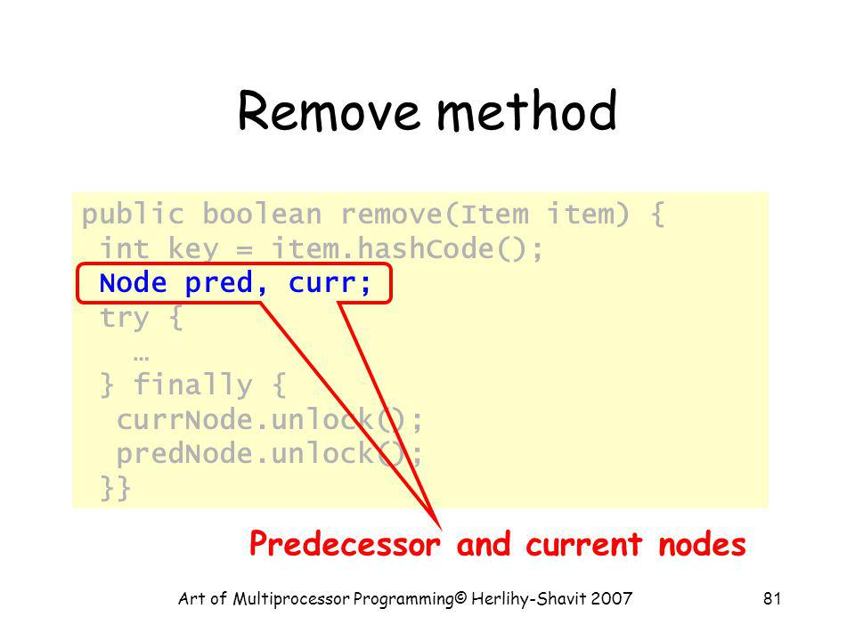 Art of Multiprocessor Programming© Herlihy-Shavit 200781 Remove method public boolean remove(Item item) { int key = item.hashCode(); Node pred, curr; try { … } finally { currNode.unlock(); predNode.unlock(); }} Predecessor and current nodes