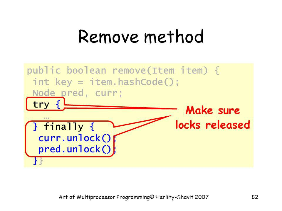 Art of Multiprocessor Programming© Herlihy-Shavit 200782 Remove method public boolean remove(Item item) { int key = item.hashCode(); Node pred, curr; try { … } finally { curr.unlock(); pred.unlock(); }} Make sure locks released