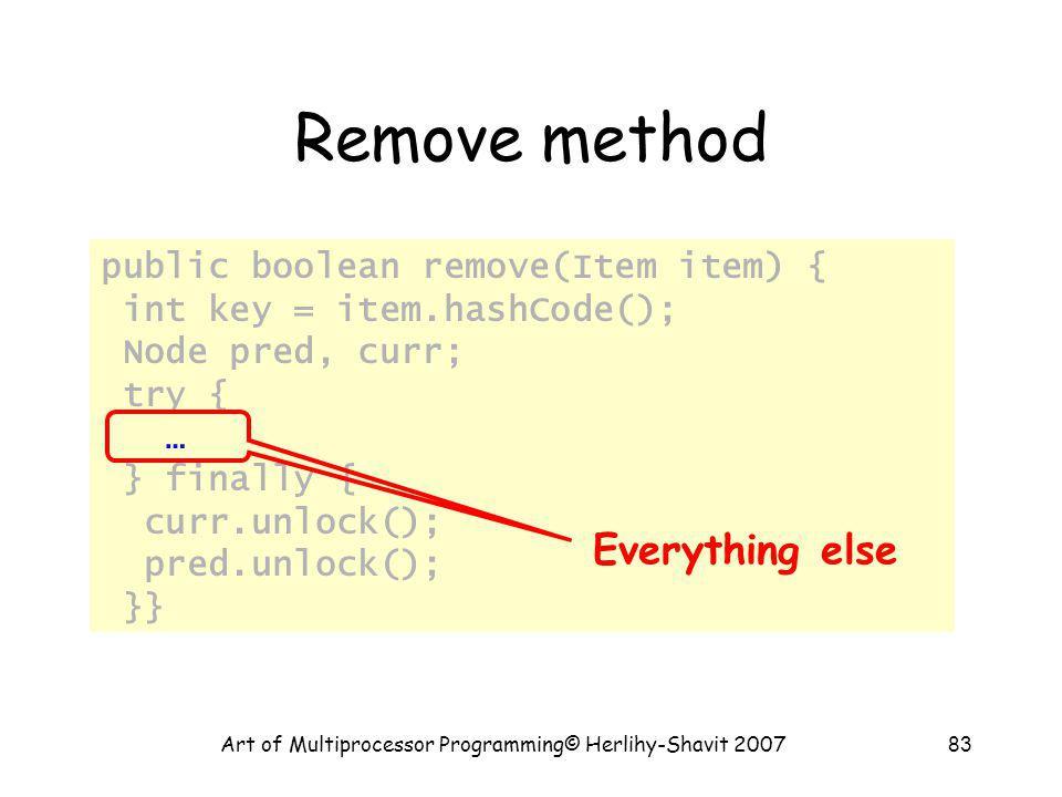 Art of Multiprocessor Programming© Herlihy-Shavit 200783 Remove method public boolean remove(Item item) { int key = item.hashCode(); Node pred, curr;