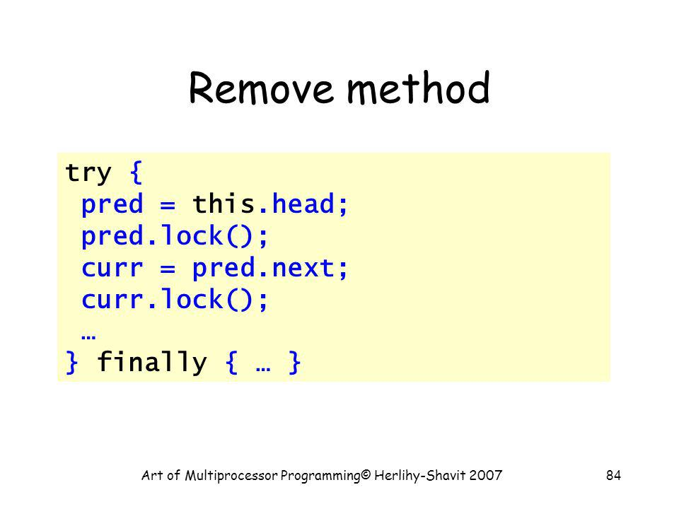 Art of Multiprocessor Programming© Herlihy-Shavit 200784 Remove method try { pred = this.head; pred.lock(); curr = pred.next; curr.lock(); … } finally { … }