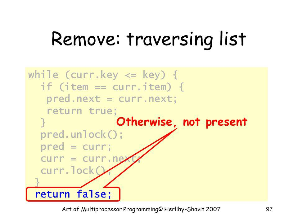 Art of Multiprocessor Programming© Herlihy-Shavit 200797 Remove: traversing list while (curr.key <= key) { if (item == curr.item) { pred.next = curr.n