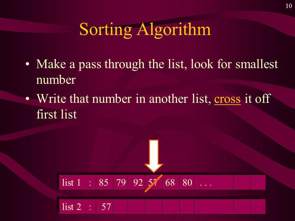 9 Sorting Algorithm Make a pass through the list, look for smallest number list 1 : 85 79 92 57 68 80...