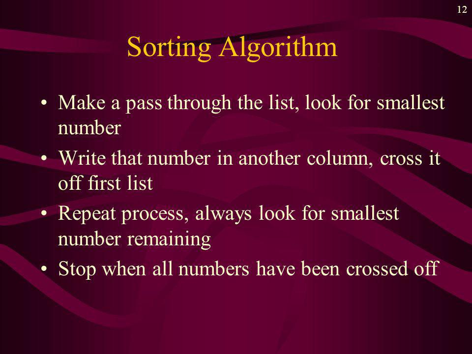 11 Sorting Algorithm Make a pass through the list, look for smallest number Write that number in another list, cross it off first list Repeat process, always look for smallest number remaining list 1 : 85 79 92 57 68 80...