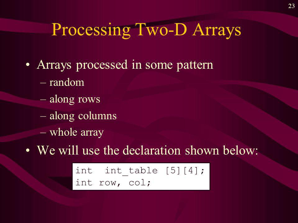 22 Declaring Two Dimensional Arrays Syntax: data_type array_name [row_dim][col_dim]; Example: First element is int_table[0][0] Last element is int_table[4][3] 0 1 2 3 4 01230123 int int_table [5][4];