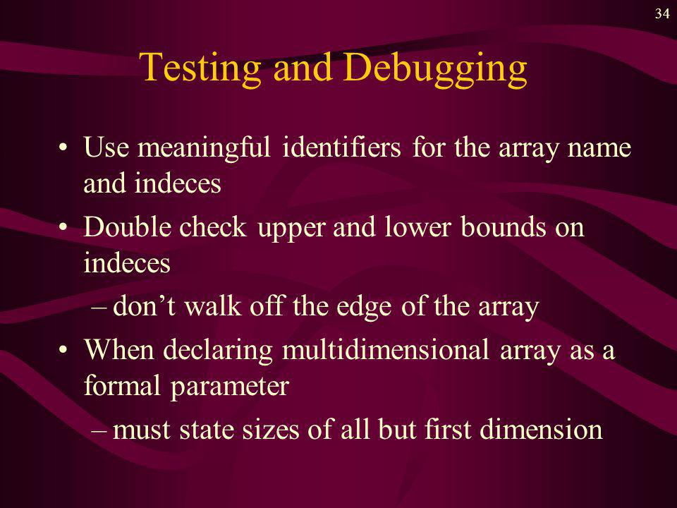 33 Testing and Debugging Initialize all components of an array –no guarantee of what is there to start with Use the same number of indeces as the declaration of array Make sure indeces are in order –dont reverse row and column references