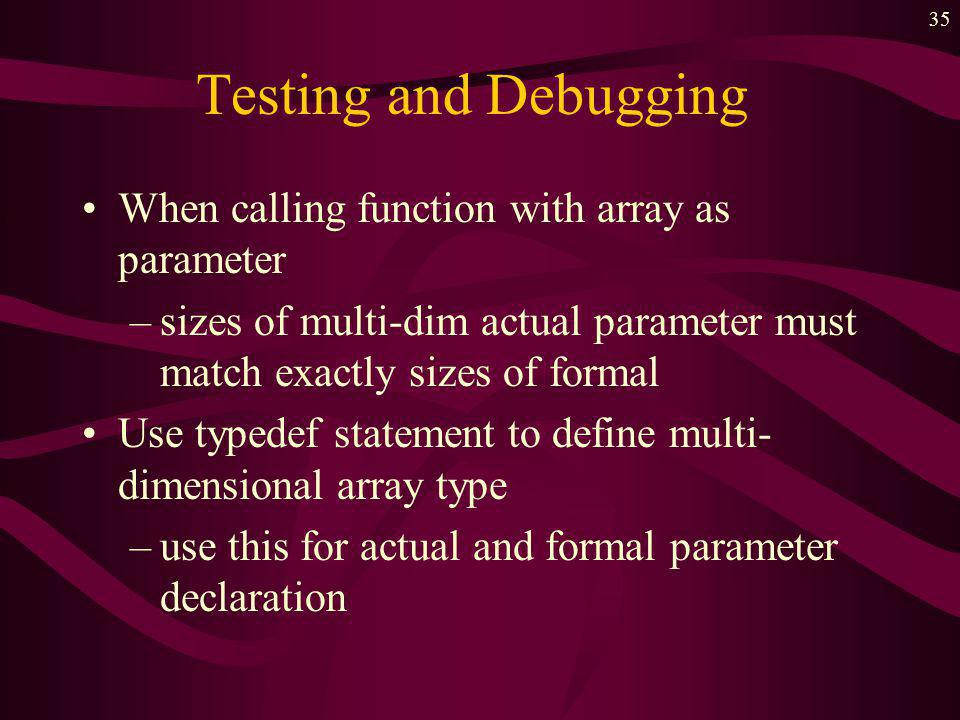 34 Testing and Debugging Use meaningful identifiers for the array name and indeces Double check upper and lower bounds on indeces –dont walk off the edge of the array When declaring multidimensional array as a formal parameter –must state sizes of all but first dimension
