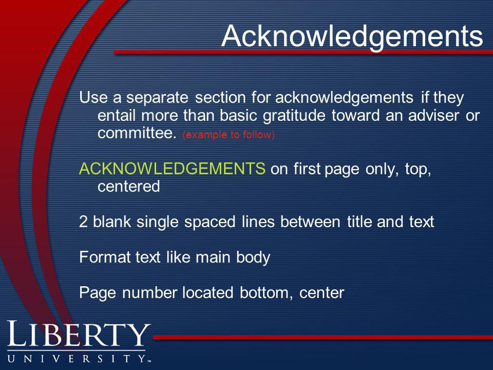 Acknowledgements Use a separate section for acknowledgements if they entail more than basic gratitude toward an adviser or committee.