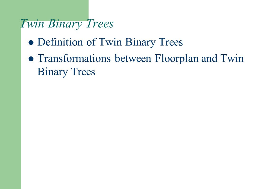 Twin Binary Trees Definition of Twin Binary Trees Transformations between Floorplan and Twin Binary Trees
