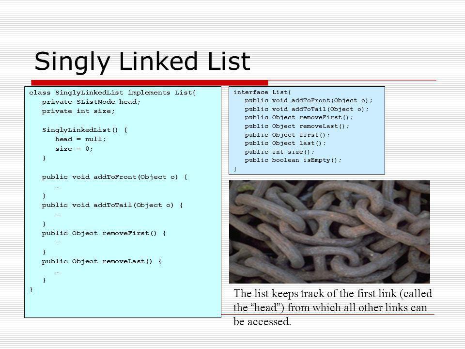 Singly Linked List class SinglyLinkedList implements List{ private SListNode head; private int size; SinglyLinkedList() { head = null; size = 0; } pub