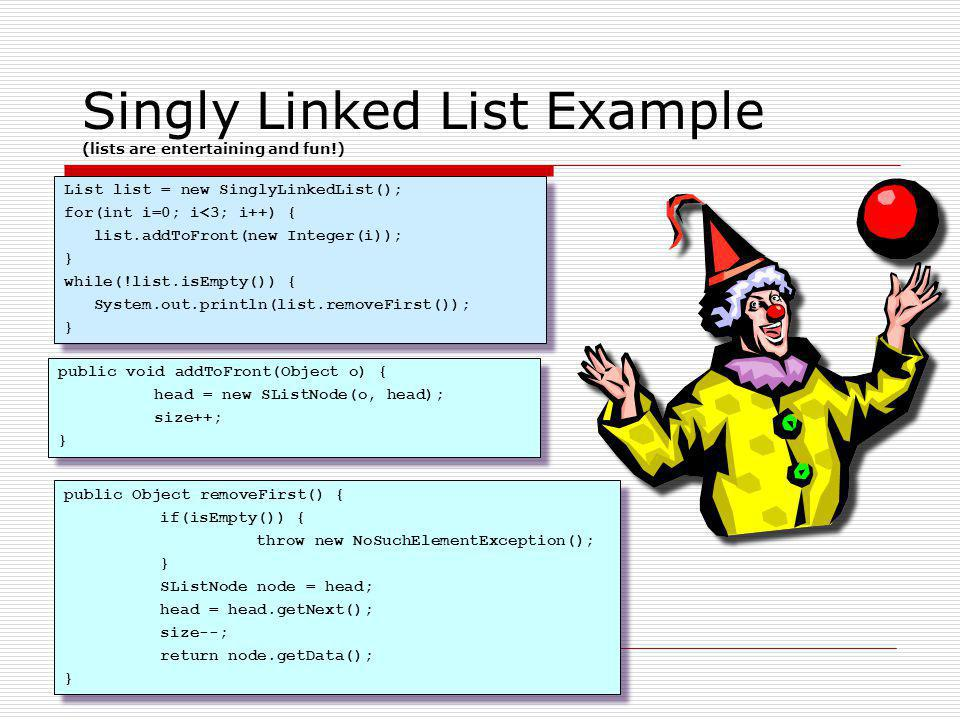 Singly Linked List Example (lists are entertaining and fun!) public Object removeFirst() { if(isEmpty()) { throw new NoSuchElementException(); } SList