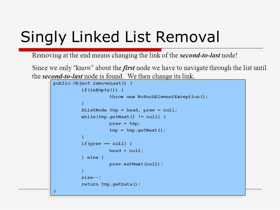 Singly Linked List Removal public Object removeLast() { if(isEmpty()) { throw new NoSuchElementException(); } SListNode tmp = head, prev = null; while