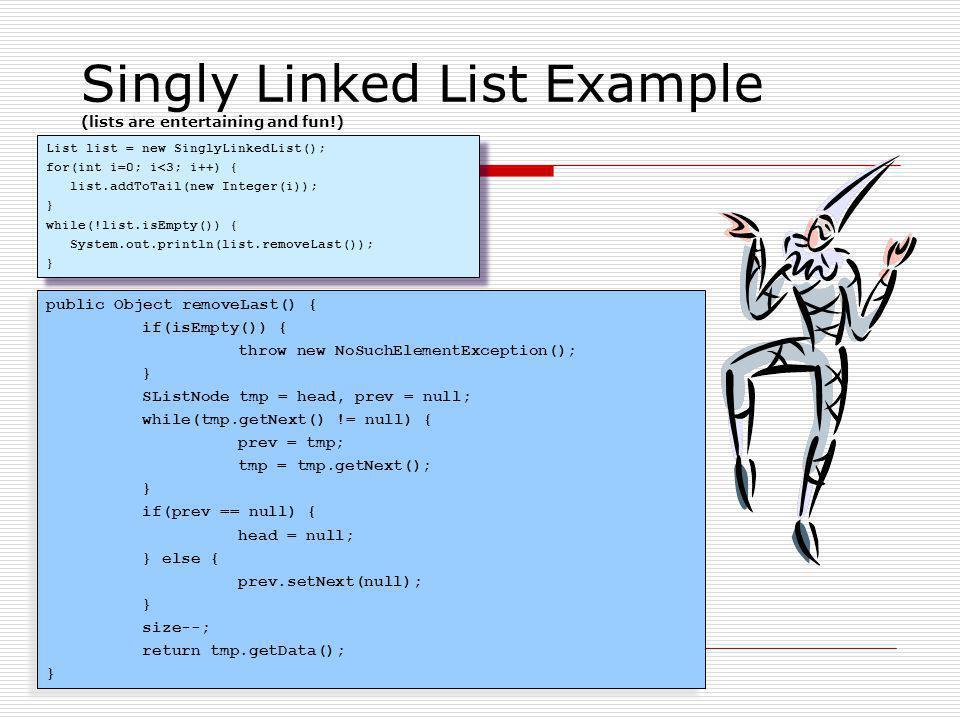 Singly Linked List Example (lists are entertaining and fun!) List list = new SinglyLinkedList(); for(int i=0; i<3; i++) { list.addToTail(new Integer(i