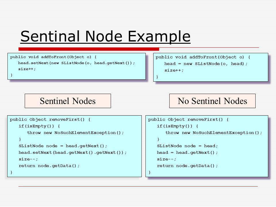 Sentinal Node Example public void addToFront(Object o) { head.setNext(new SListNode(o, head.getNext()); size++; } public void addToFront(Object o) { h
