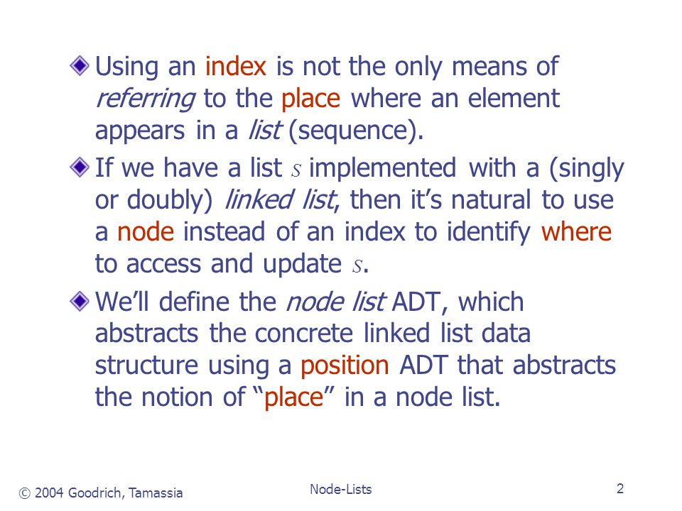 © 2004 Goodrich, Tamassia Node-Lists2 Using an index is not the only means of referring to the place where an element appears in a list (sequence).