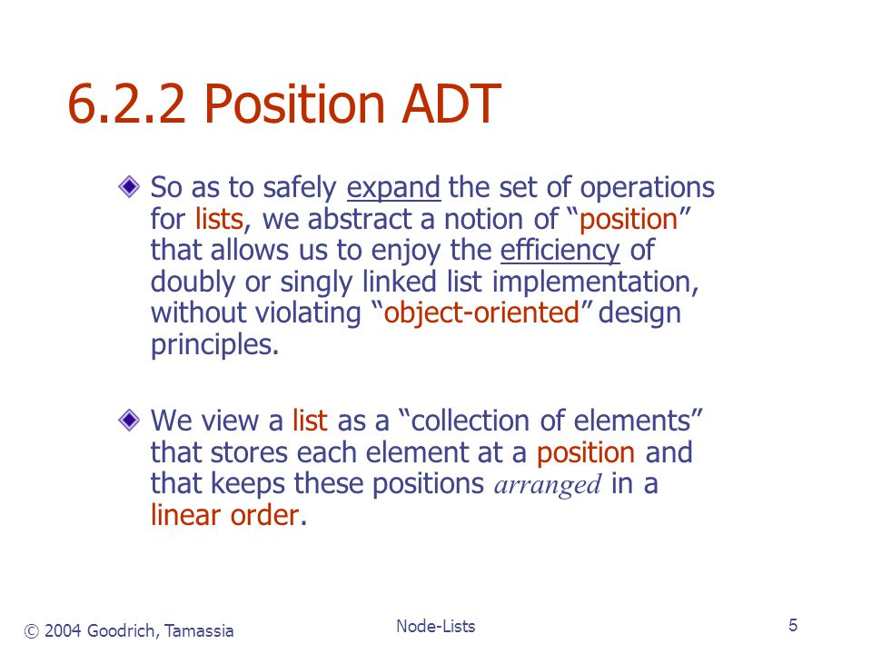 © 2004 Goodrich, Tamassia Node-Lists5 6.2.2 Position ADT So as to safely expand the set of operations for lists, we abstract a notion of position that allows us to enjoy the efficiency of doubly or singly linked list implementation, without violating object-oriented design principles.