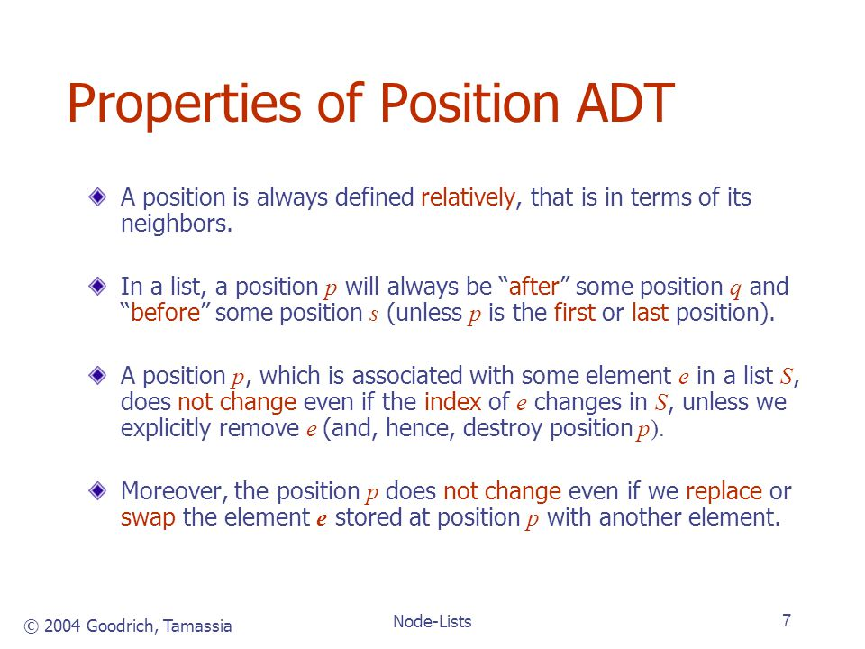 © 2004 Goodrich, Tamassia Node-Lists7 Properties of Position ADT A position is always defined relatively, that is in terms of its neighbors.